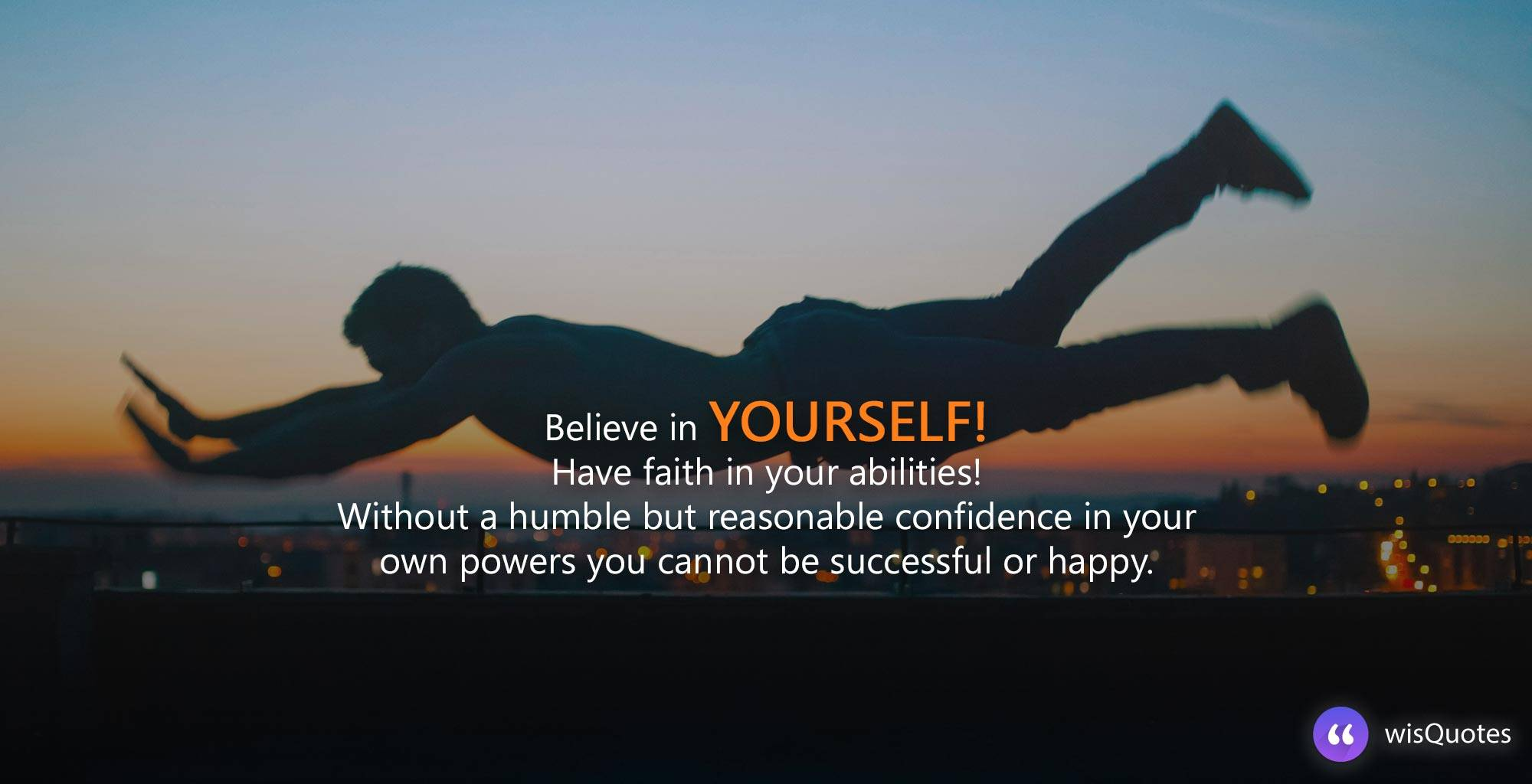 Believe in yourself! Have faith in your abilities! Without a humble but reasonable confidence in your own powers you cannot be successful or happy.