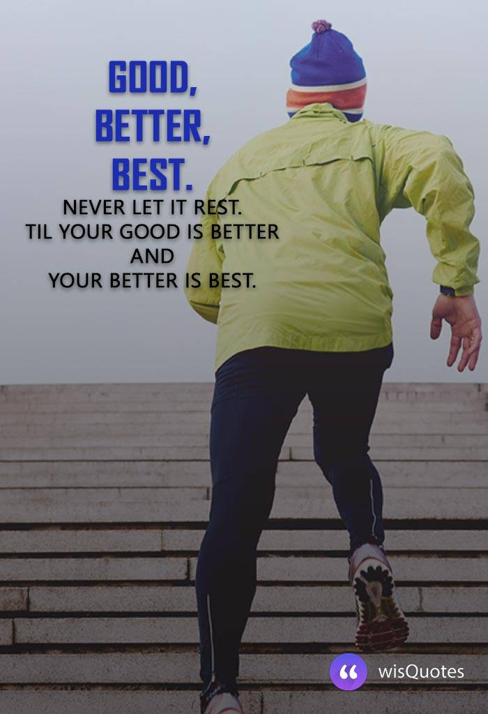Good, better, best. Never let it rest. Til your good is better and your better is best.
