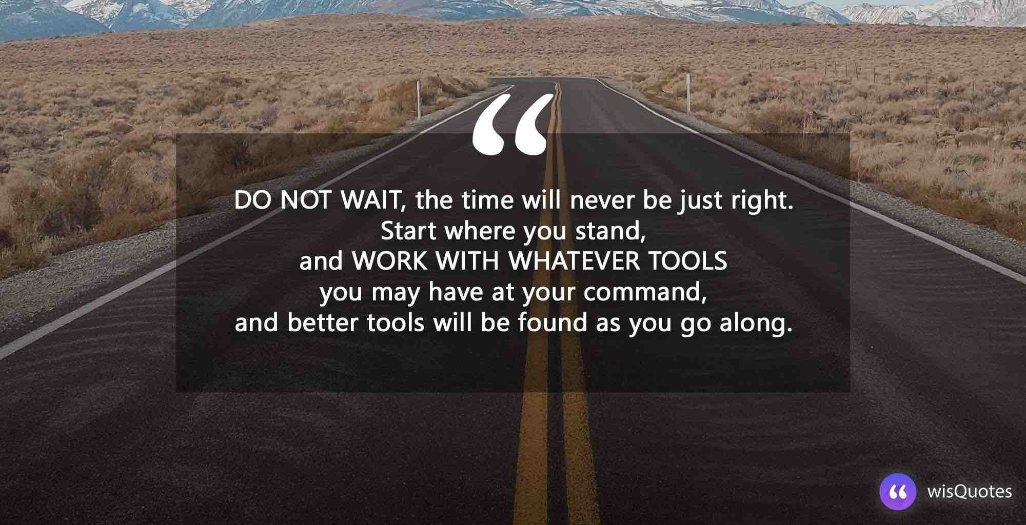Do not wait, the time will never be just right. Start where you stand, and work with whatever tools you may have at your command, and better tools will be found as you go along.