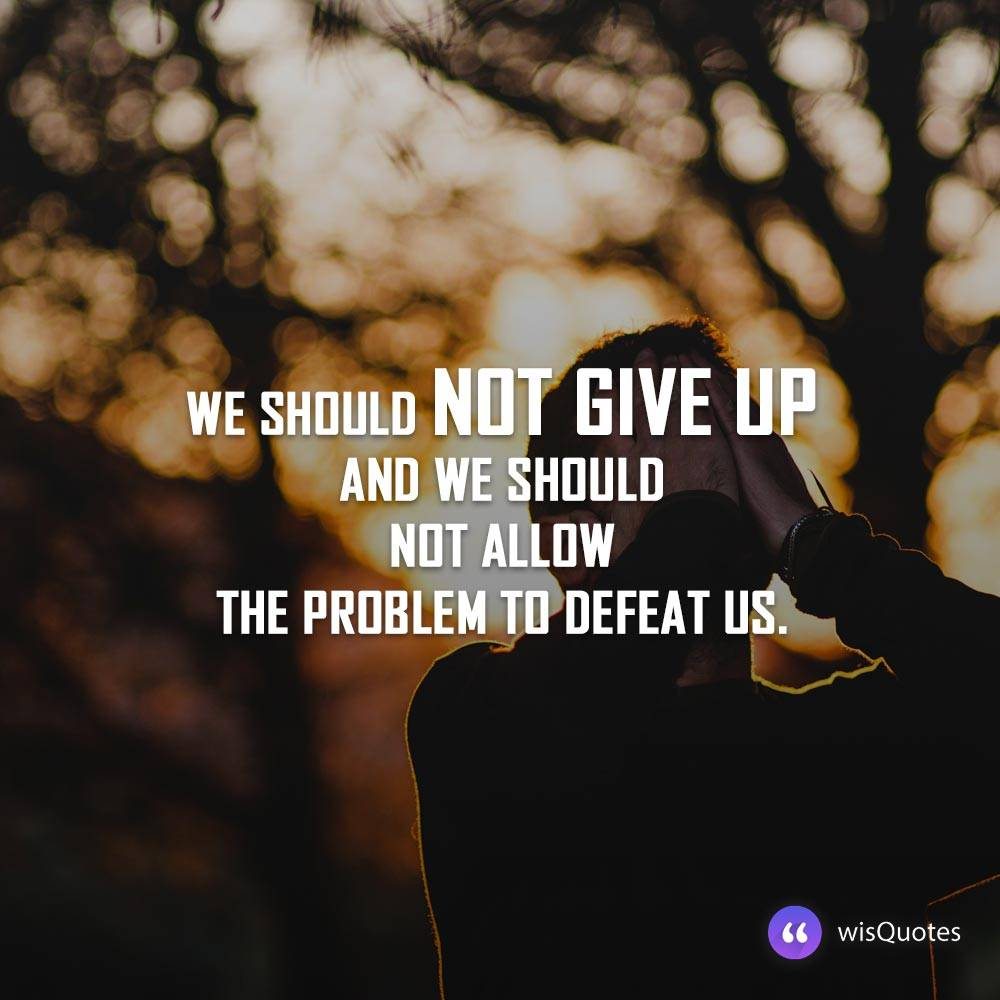 We should not give up and we should not allow the problem to defeat us.