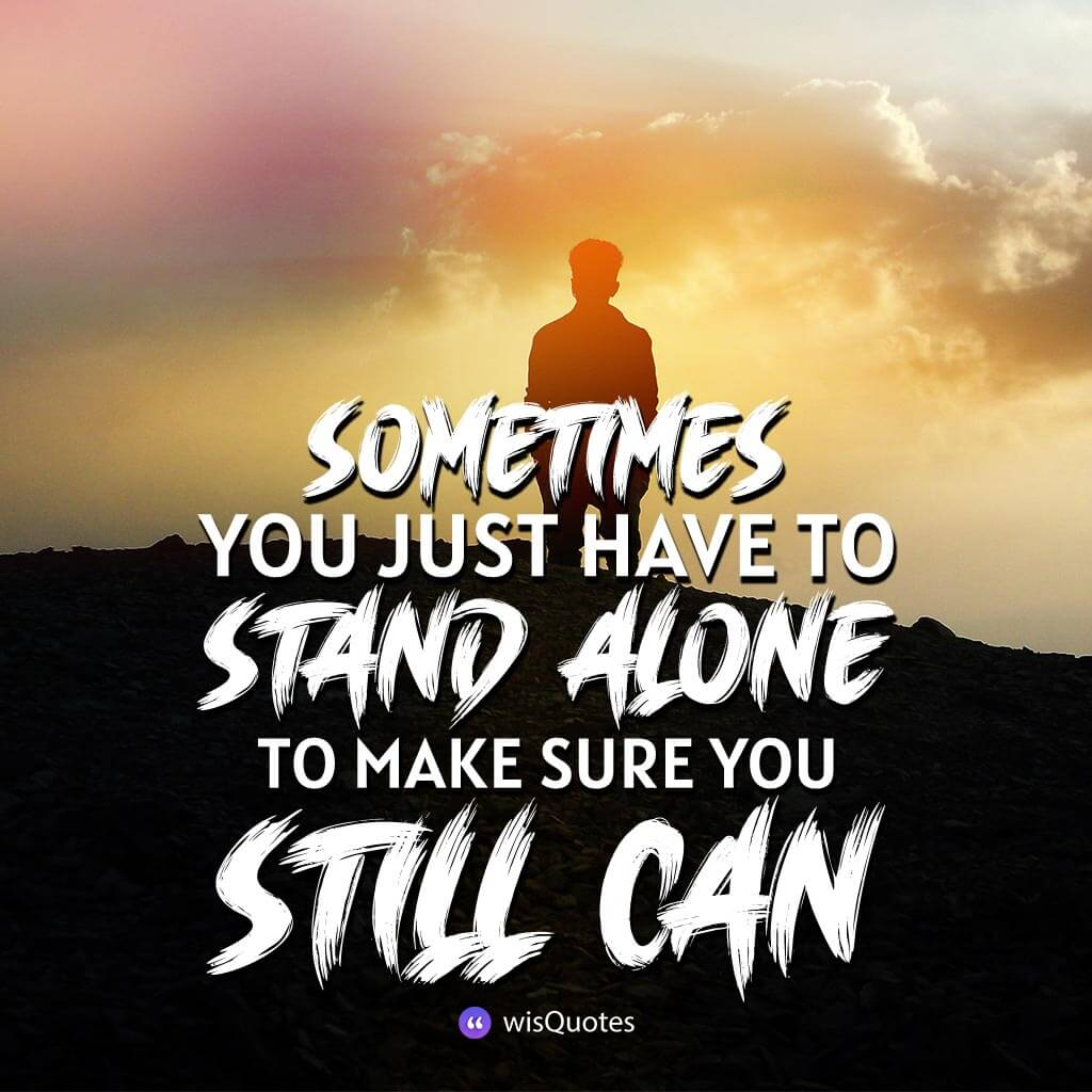 Sometimes you just have to stand alone to make sure you still can.