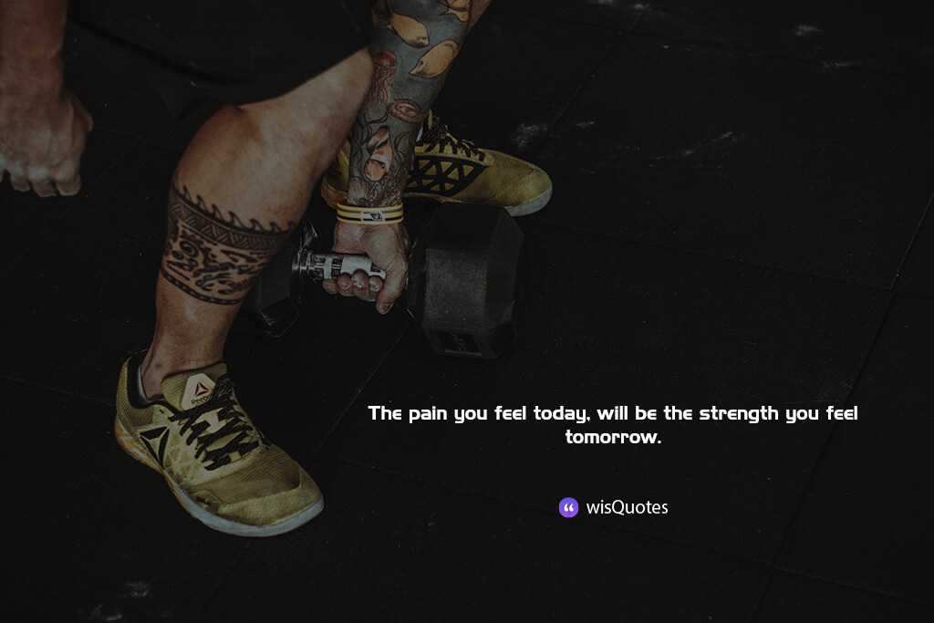 The pain you feel today, will be the strength you feel tomorrow.