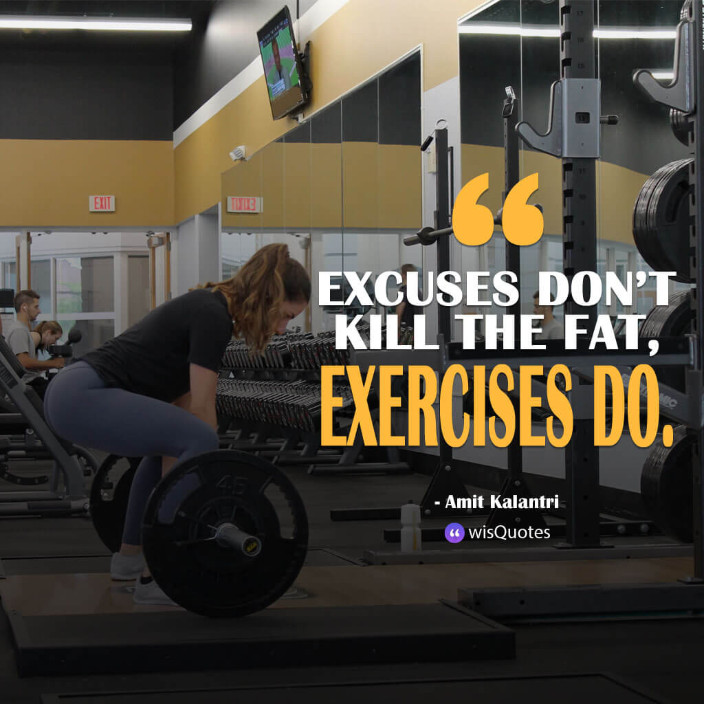 Excuses don't kill the fat, exercises do.