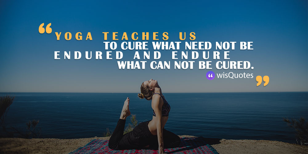 Yoga teaches us to cure what need not be endured and endure what can not be cured.