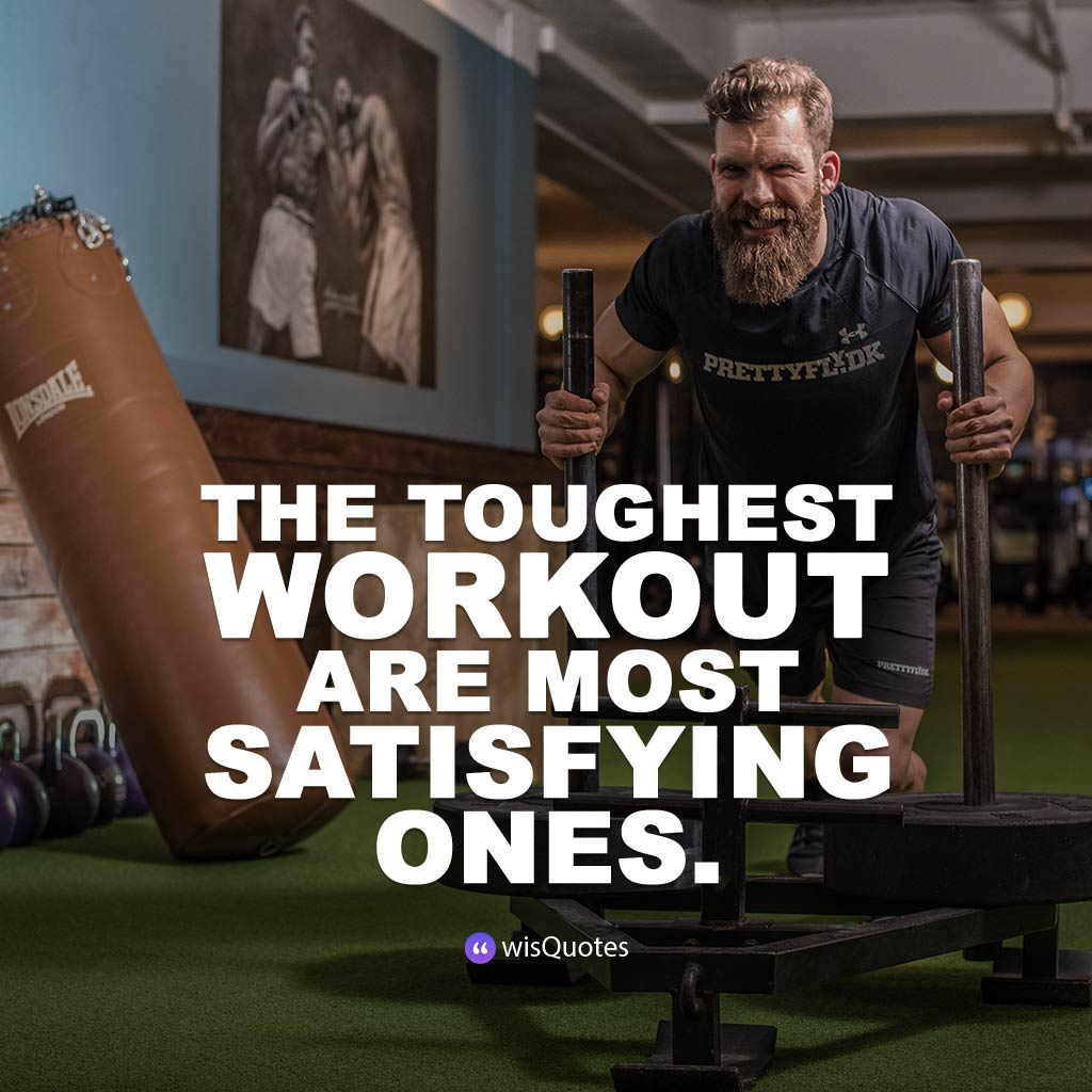 The toughest workout are most satisfying ones.