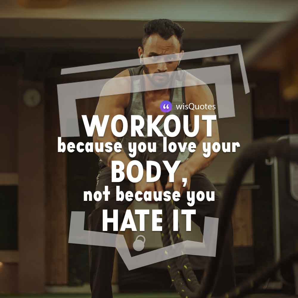 Workout because you love your body, not because you hate it.