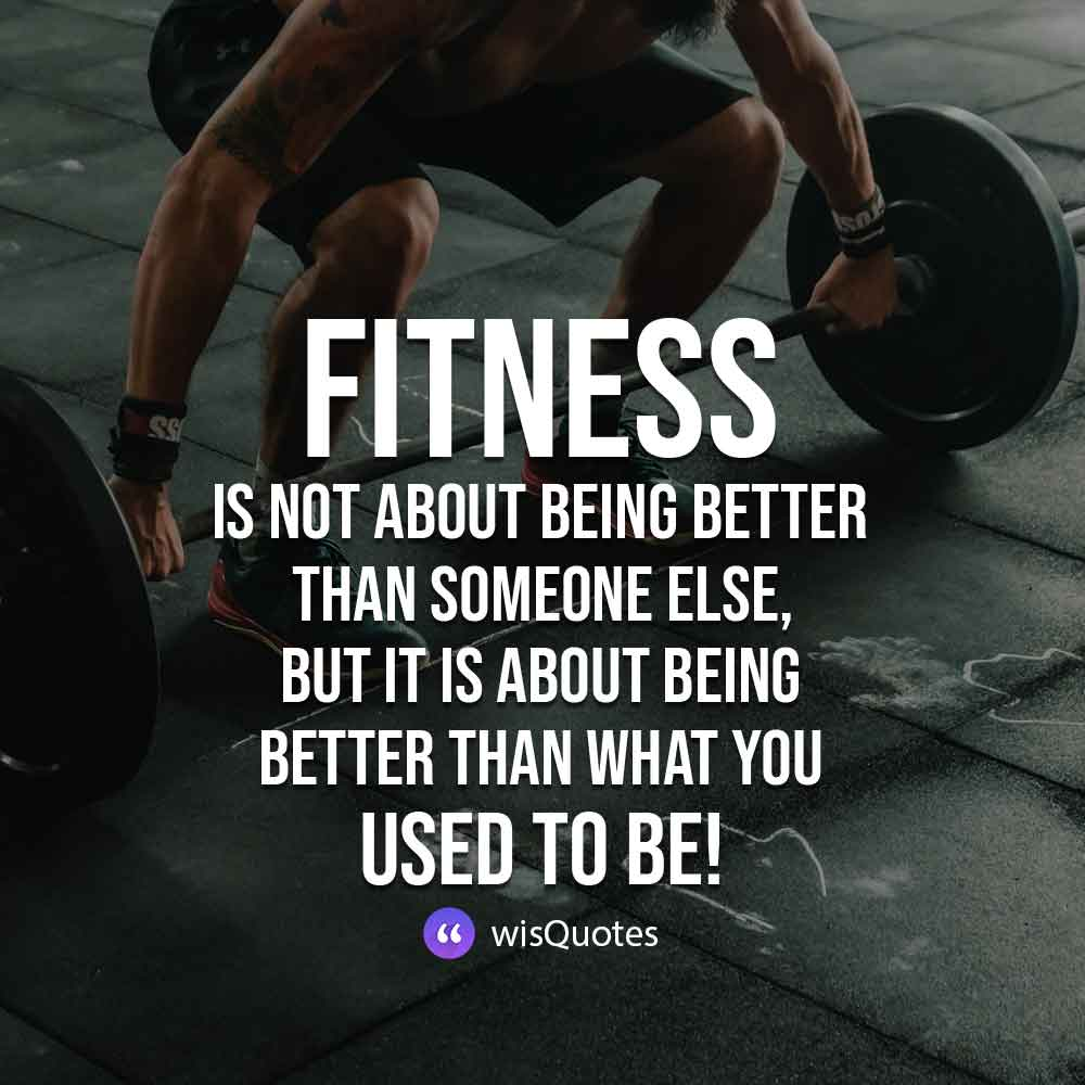 Fitness is not about being better than someone else, but it is about being better than what you used to be!