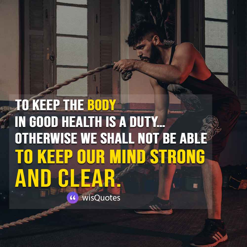 To keep the body in good health is a duty… otherwise we shall not be able to keep our mind strong and clear.