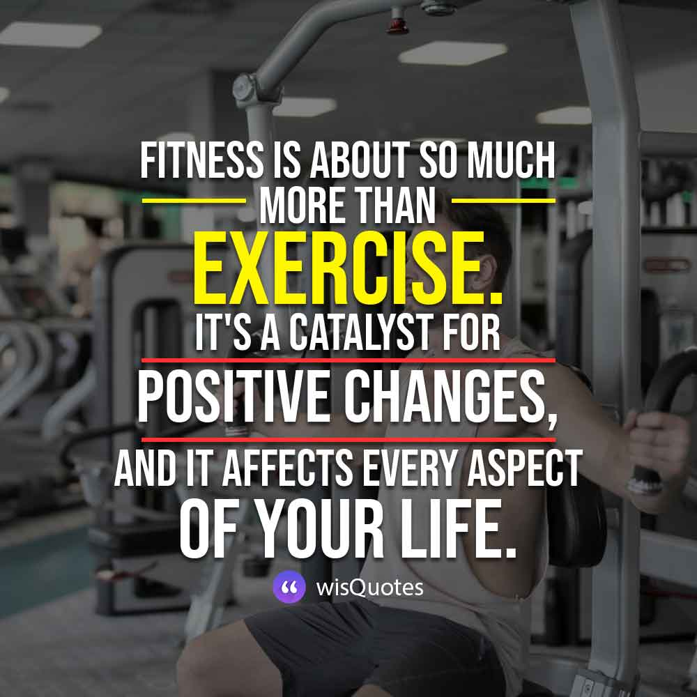 Fitness is about so much more than exercise.It's a catalyst for positive changes, and it affects every aspect of your life.