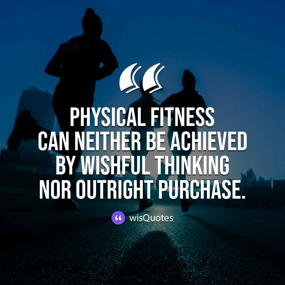 Physical fitness can neither be achieved by wishful thinking nor outright purchase.