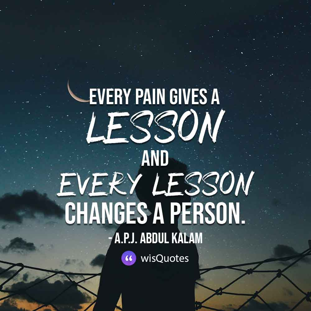 Every pain gives a lesson and every lesson changes a person.