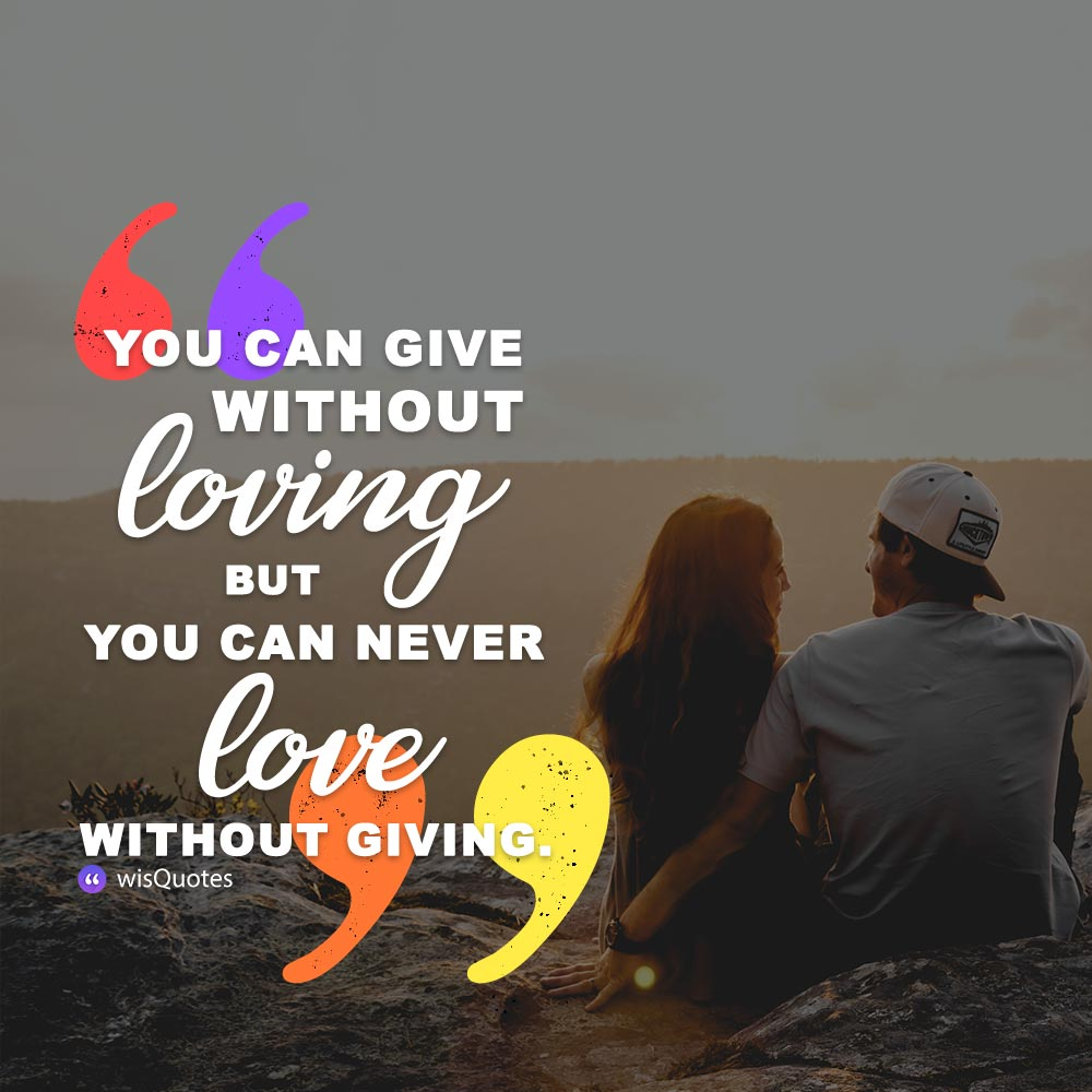 You can give without loving but you can never love without giving.