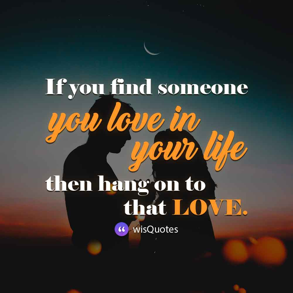 If you find someone you love in your life, then hang on to that love.