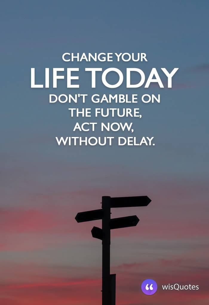 Change your life today. Don't gamble on the future, act now, without delay.