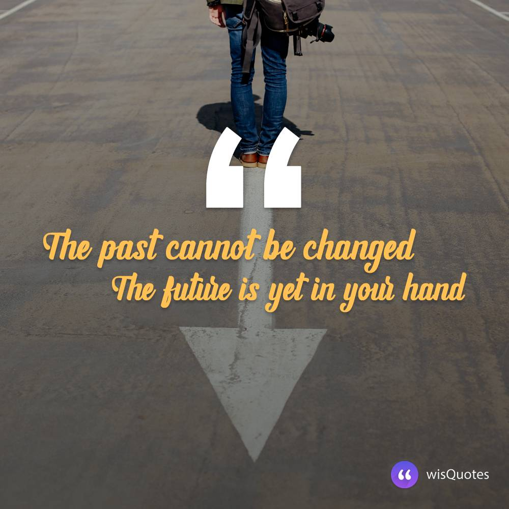 The past cannot be changed. The future is yet in your hand.