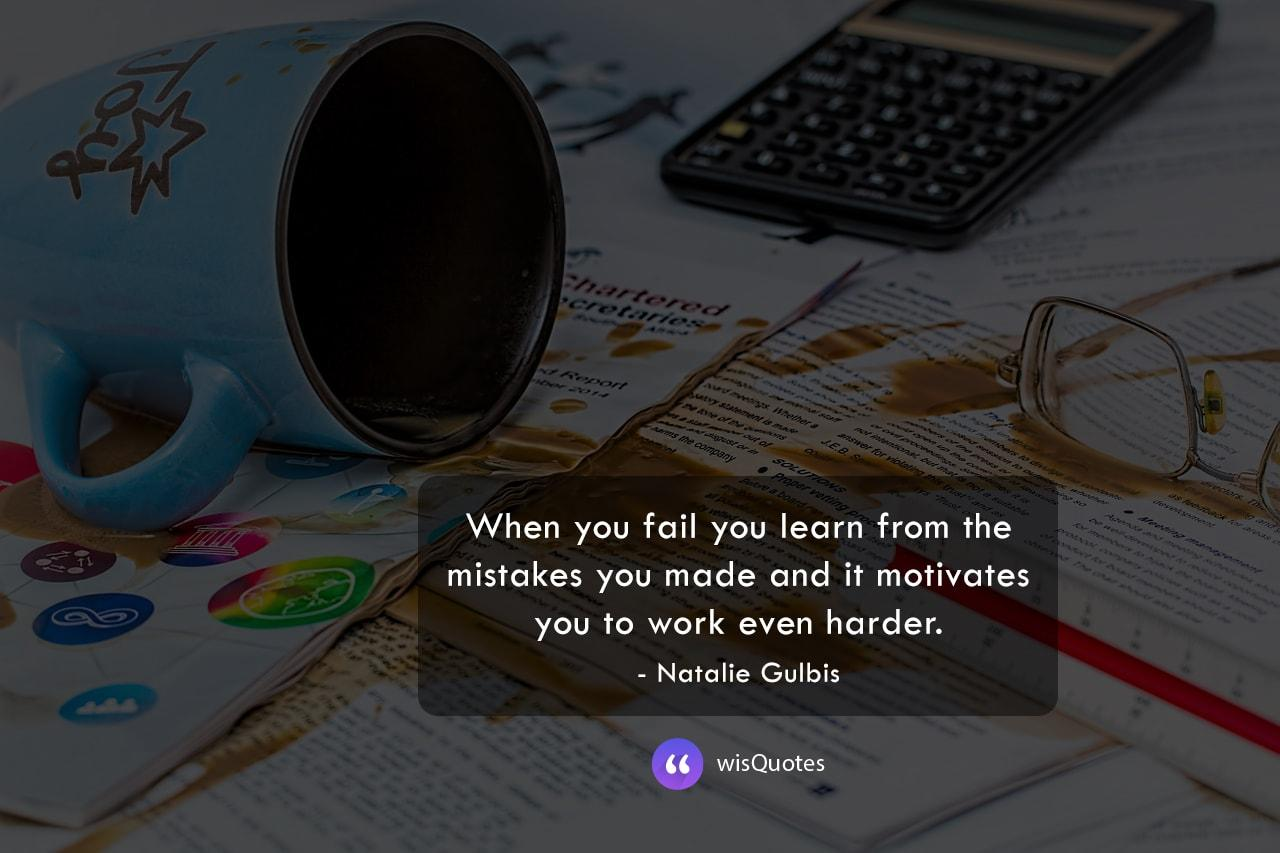 When you fail you learn from the mistakes you made and it motivates you to work even harder.