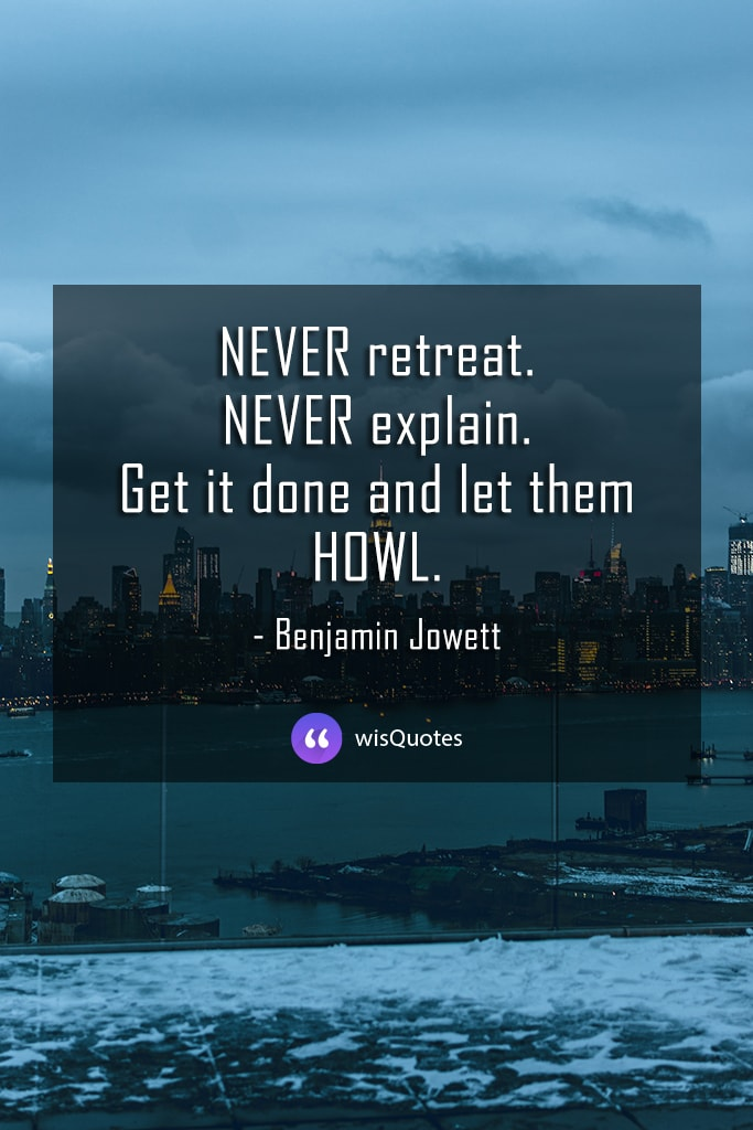Never retreat. Never explain. Get it done and let them howl.