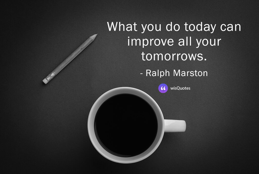 What you do today can improve all your tomorrows.