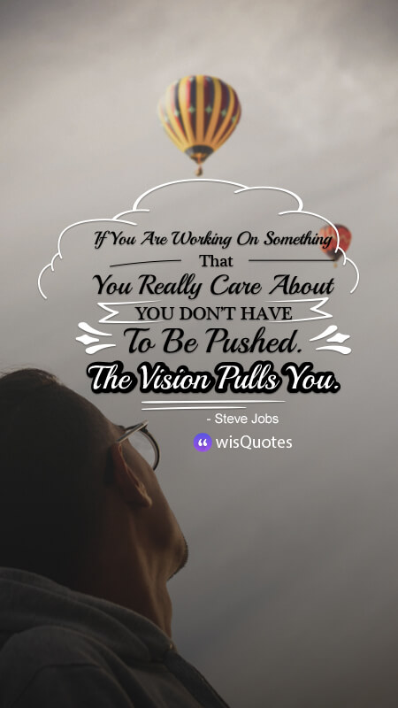 If You Are Working On Something That You Really Care About, You Don't Have To Be Pushed. The Vision Pulls You.