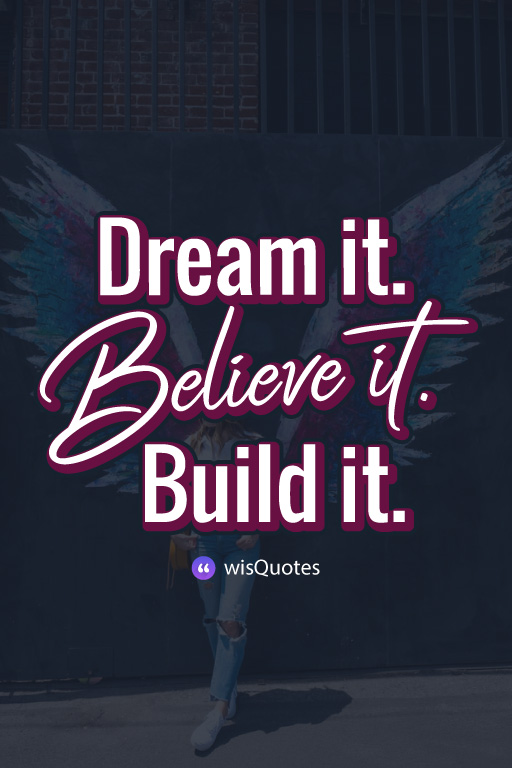 Dream it. Believe it. Build it.