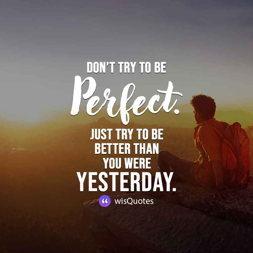 Don't try to be perfect. Just try to be better than you were yesterday.