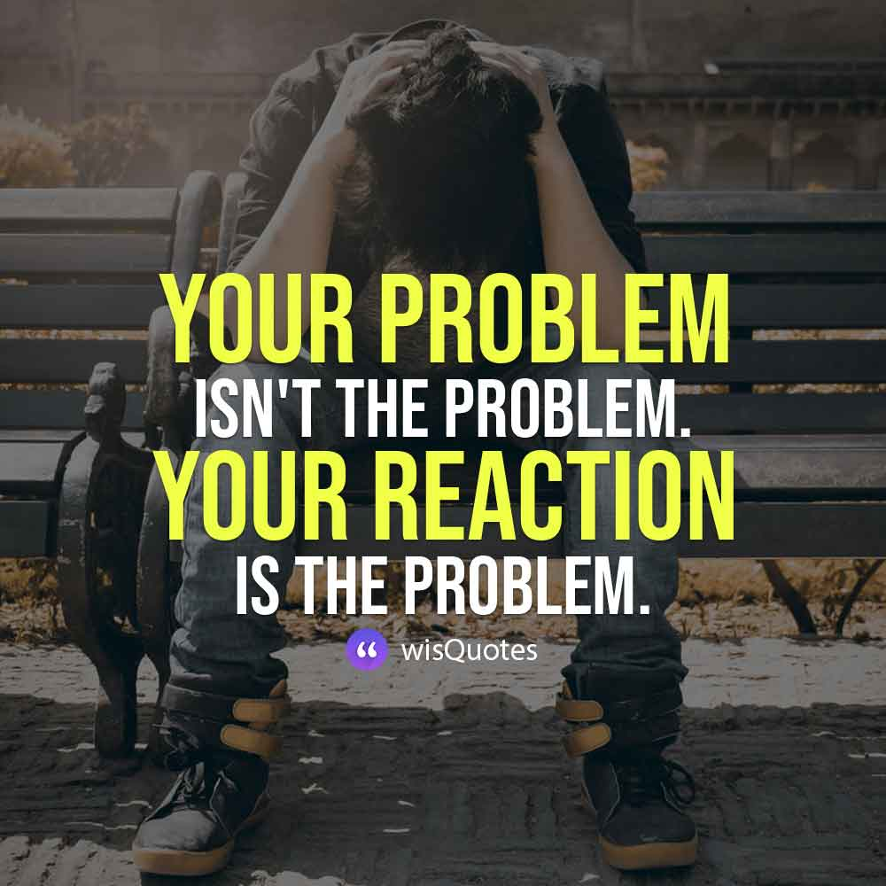 Your problem isn't the problem. Your reaction is the problem.